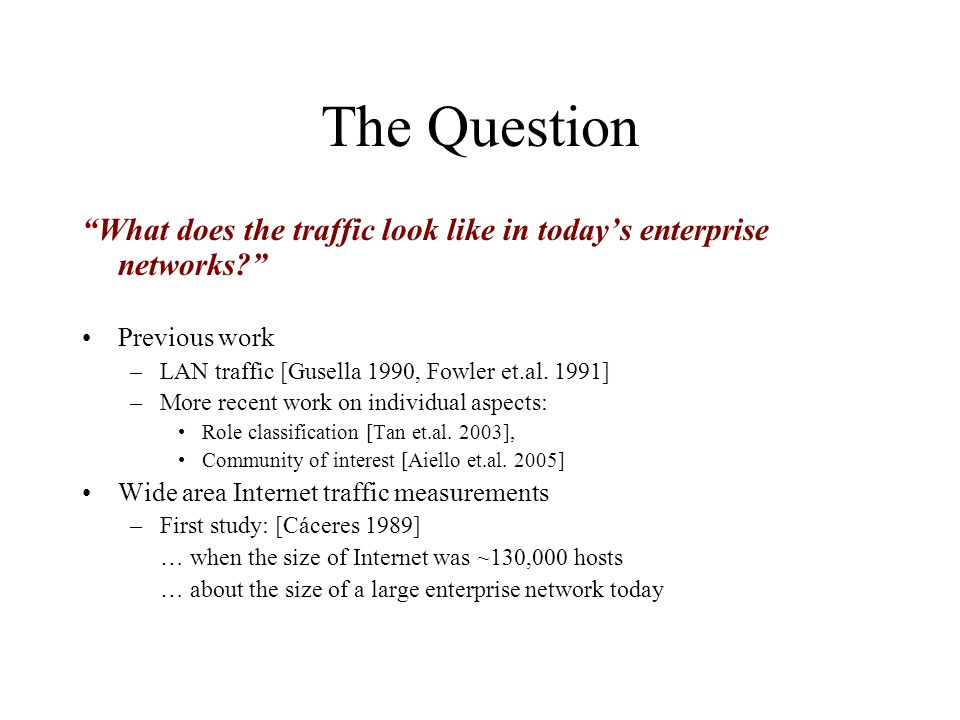 The Question What does the traffic look like in today's enterprise networks Previous work. LAN traffic [Gusella 1990, Fowler et.al. 1991]